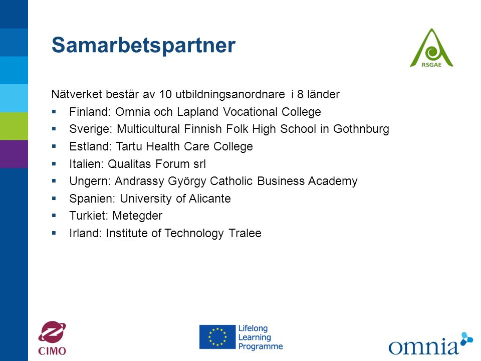 Samarbetspartner Nätverket består av 10 utbildningsanordnare i 8 länder  Finland: Omnia och Lapland Vocational College  Sverige: Multicultural Finnish Folk High School in Gothnburg  Estland: Tartu Health Care College  Italien: Qualitas Forum srl  Ungern: Andrassy György Catholic Business Academy  Spanien: University of Alicante  Turkiet: Metegder  Irland: Institute of Technology Tralee