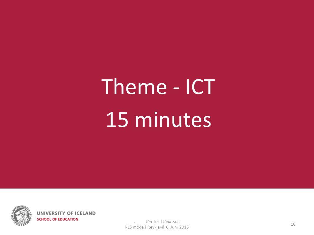 . Jón Torfi Jónasson NLS möde i Reykjavík 6. Juni 2016 18 Theme - ICT 15 minutes