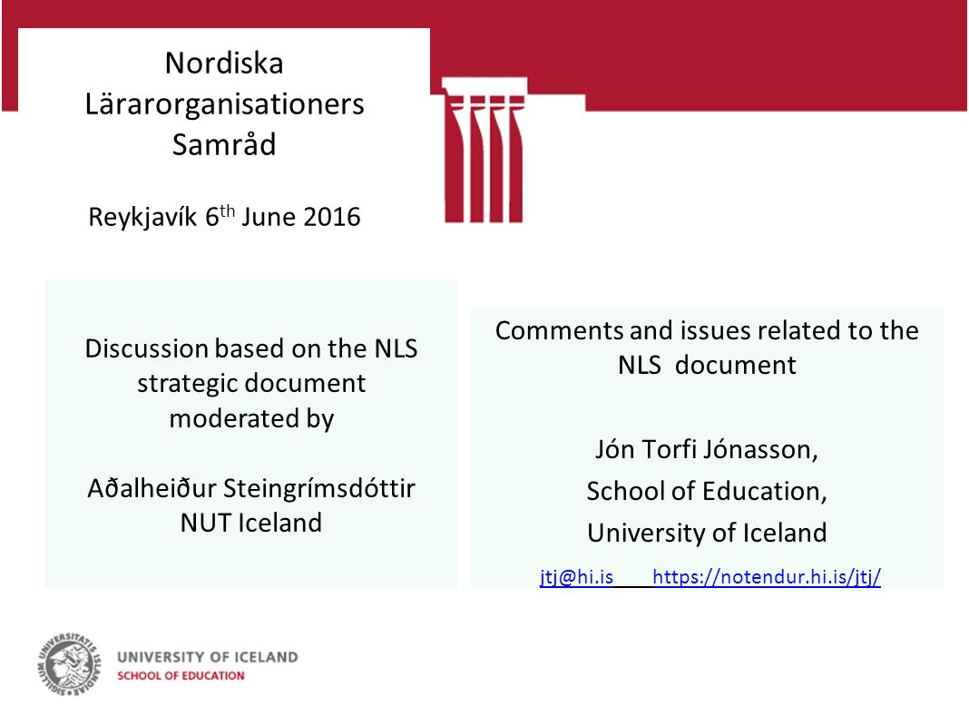 Nordiska Lärarorganisationers Samråd Reykjavík 6 th June 2016 Comments and issues related to the NLS document Jón Torfi Jónasson, School of Education, University of Iceland jtj@hi.is https://notendur.hi.is/jtj/ jtj@hi.ishttps://notendur.hi.is/jtj/ Discussion based on the NLS strategic document moderated by Aðalheiður Steingrímsdóttir NUT Iceland
