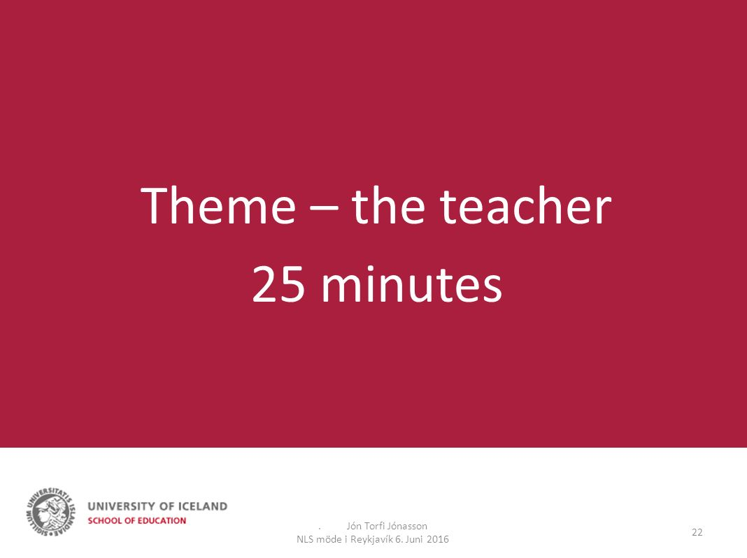 . Jón Torfi Jónasson NLS möde i Reykjavík 6. Juni 2016 22 Theme – the teacher 25 minutes