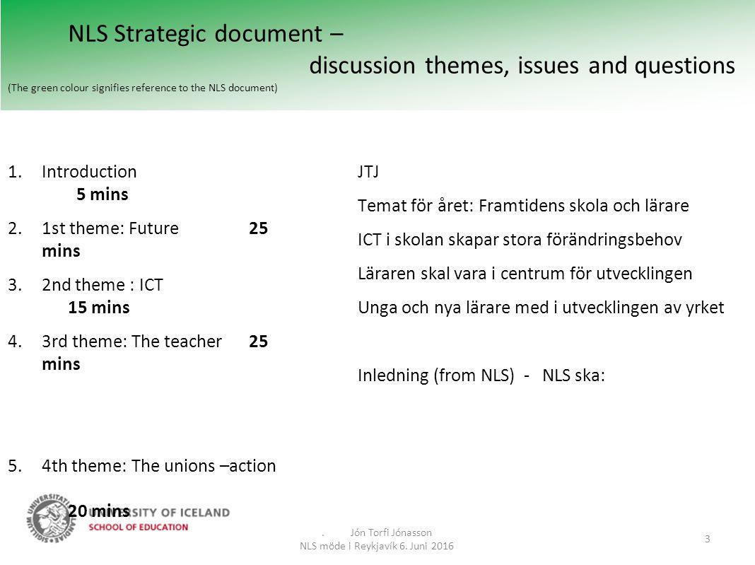 NLS Strategic document – discussion themes, issues and questions (The green colour signifies reference to the NLS document) JTJ Temat för året: Framtidens skola och lärare ICT i skolan skapar stora förändringsbehov Läraren skal vara i centrum för utvecklingen Unga och nya lärare med i utvecklingen av yrket Inledning (from NLS) - NLS ska:.