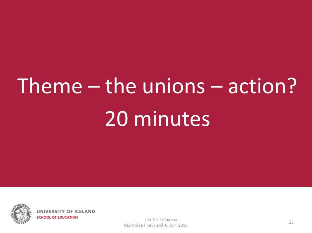 . Jón Torfi Jónasson NLS möde i Reykjavík 6. Juni 2016 33 Theme – the unions – action 20 minutes