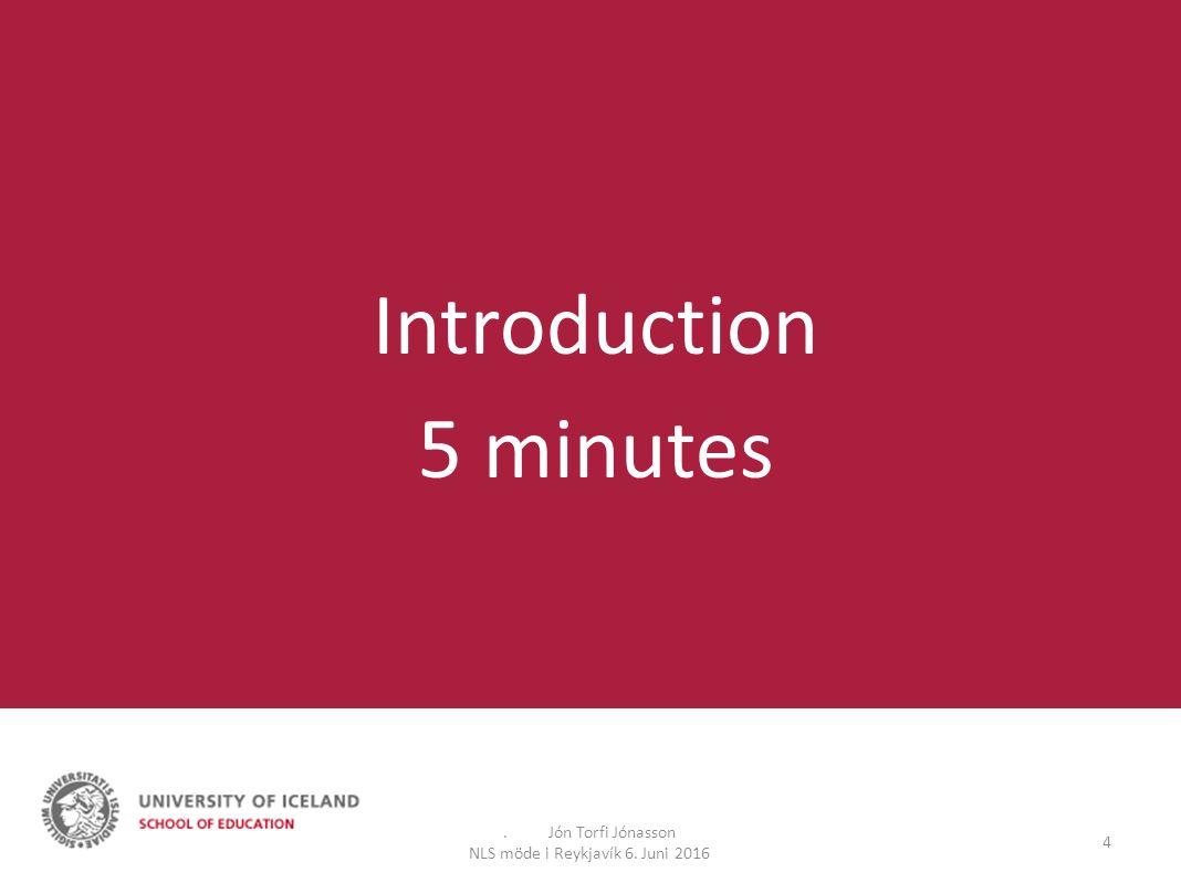. Jón Torfi Jónasson NLS möde i Reykjavík 6. Juni 2016 4 Introduction 5 minutes