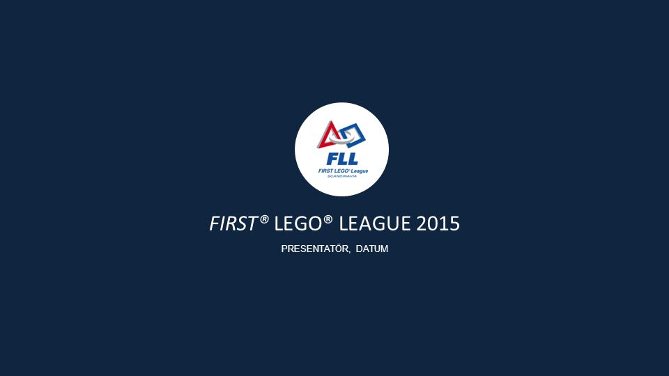FIRST® LEGO® LEAGUE 2015 PRESENTATÖR, DATUM