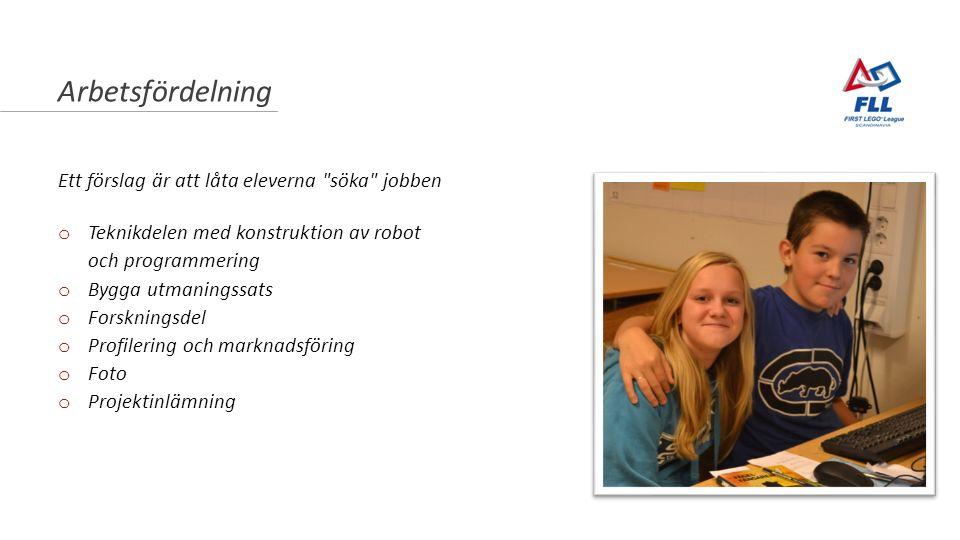 Arbetsfördelning Ett förslag är att låta eleverna söka jobben o Teknikdelen med konstruktion av robot och programmering o Bygga utmaningssats o Forskningsdel o Profilering och marknadsföring o Foto o Projektinlämning