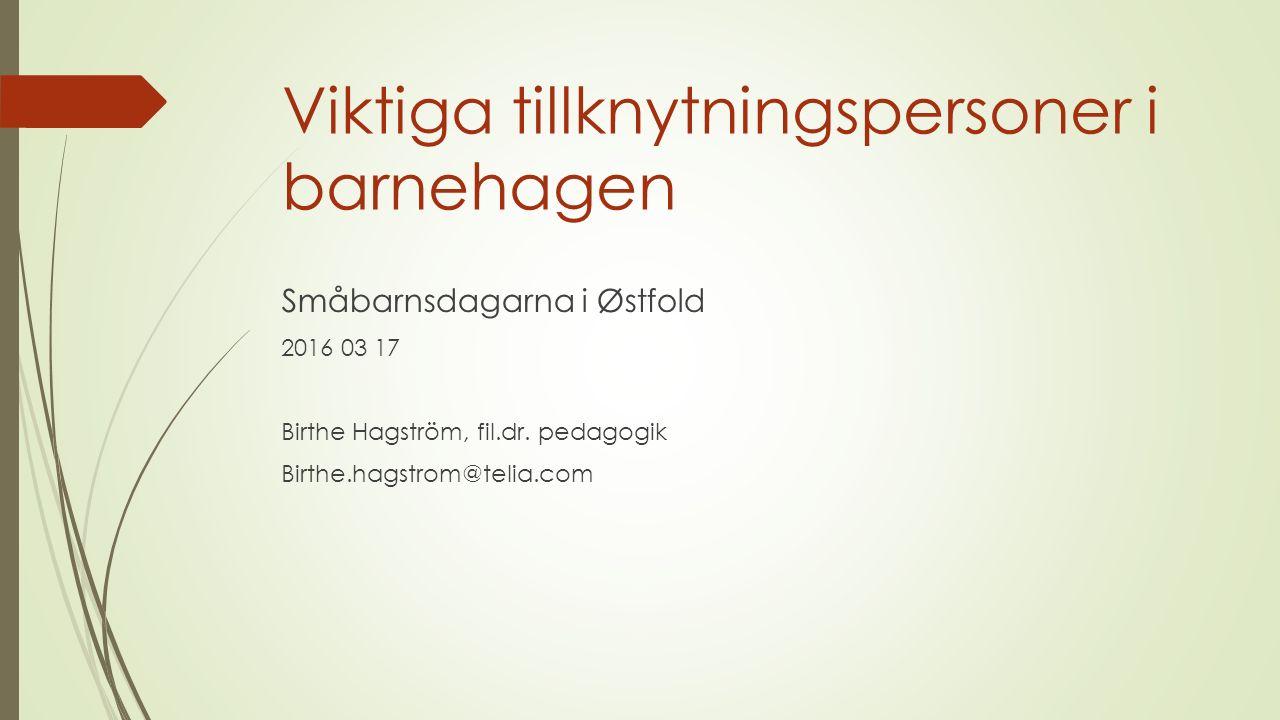 Viktiga tillknytningspersoner i barnehagen Småbarnsdagarna i Østfold 2016 03 17 Birthe Hagström, fil.dr. pedagogik Birthe.hagstrom@telia.com