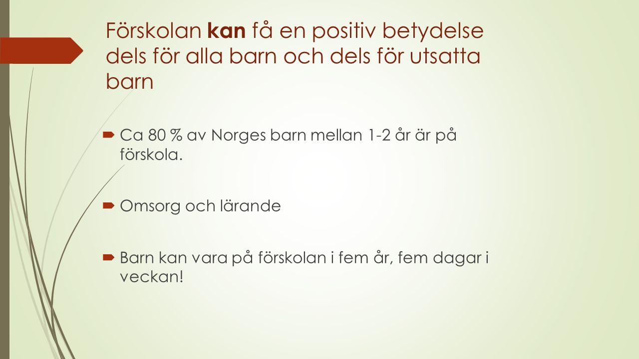 Förskolan kan få en positiv betydelse dels för alla barn och dels för utsatta barn  Ca 80 % av Norges barn mellan 1-2 år är på förskola.