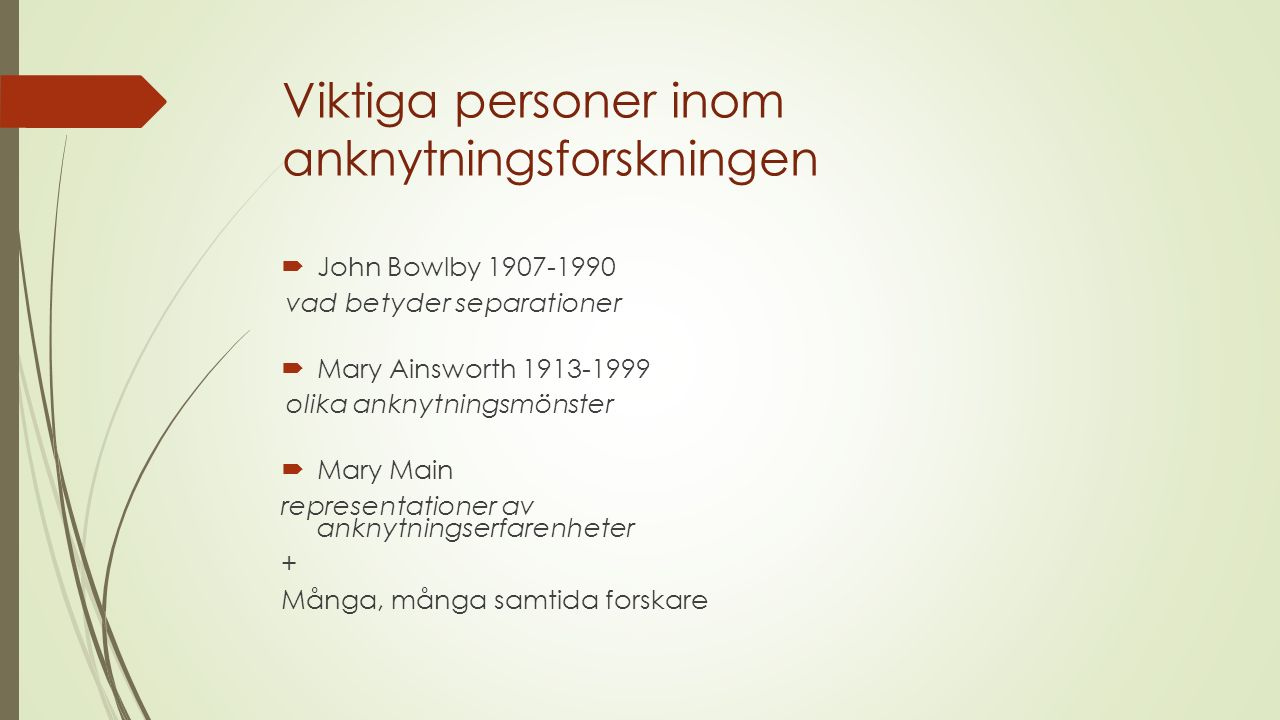 Viktiga personer inom anknytningsforskningen  John Bowlby 1907-1990 vad betyder separationer  Mary Ainsworth 1913-1999 olika anknytningsmönster  Mary Main representationer av anknytningserfarenheter + Många, många samtida forskare