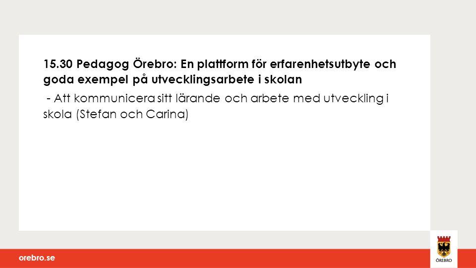 orebro.se 15.30 Pedagog Örebro: En plattform för erfarenhetsutbyte och goda exempel på utvecklingsarbete i skolan - Att kommunicera sitt lärande och arbete med utveckling i skola (Stefan och Carina)