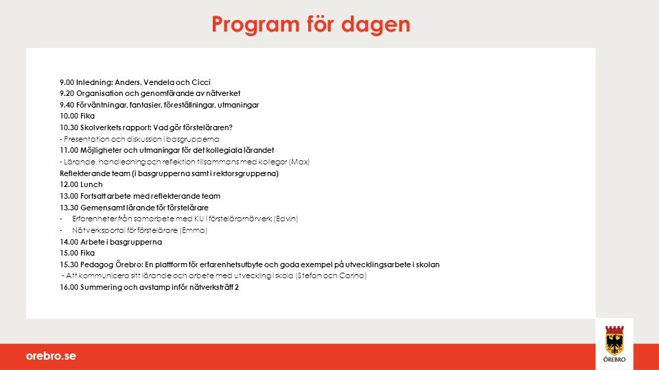 orebro.se Program för dagen 9.00 Inledning: Anders, Vendela och Cicci 9.20 Organisation och genomförande av nätverket 9.40 Förväntningar, fantasier, föreställningar, utmaningar 10.00 Fika 10.30 Skolverkets rapport: Vad gör försteläraren.