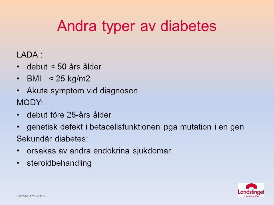 Andra typer av diabetes LADA : debut < 50 års ålder BMI < 25 kg/m2 Akuta symptom vid diagnosen MODY: debut före 25-års ålder genetisk defekt i betacellsfunktionen pga mutation i en gen Sekundär diabetes: orsakas av andra endokrina sjukdomar steroidbehandling Kalmar, april 2016