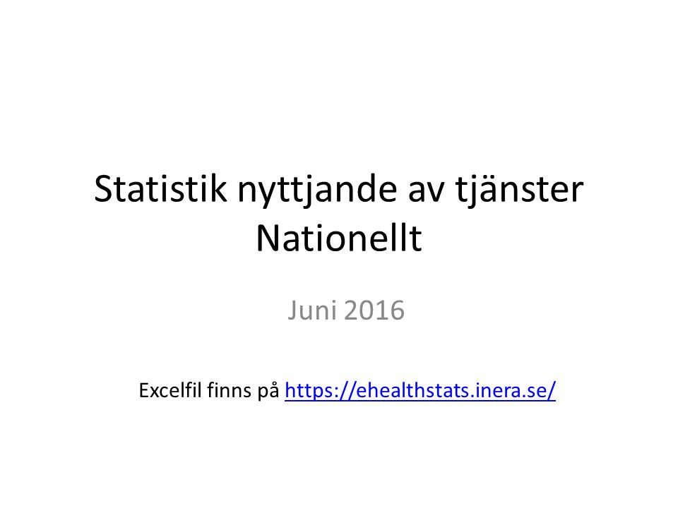 Statistik nyttjande av tjänster Nationellt Juni 2016 Excelfil finns på https://ehealthstats.inera.se/https://ehealthstats.inera.se/