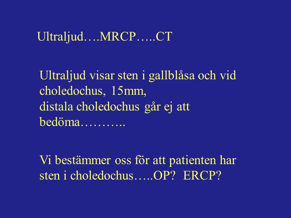 Ultraljud….MRCP…..CT Ultraljud visar sten i gallblåsa och vid choledochus, 15mm, distala choledochus går ej att bedöma………..