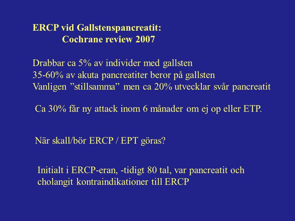 ERCP vid Gallstenspancreatit: Cochrane review 2007 Drabbar ca 5% av individer med gallsten 35-60% av akuta pancreatiter beror på gallsten Vanligen stillsamma men ca 20% utvecklar svår pancreatit Ca 30% får ny attack inom 6 månader om ej op eller ETP.