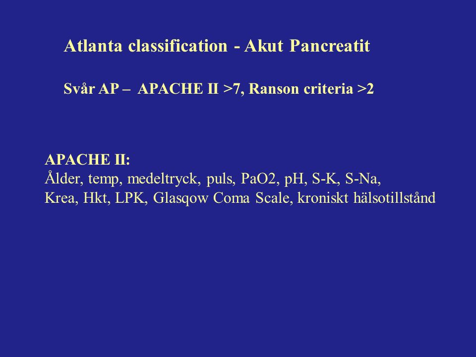 Atlanta classification - Akut Pancreatit Svår AP – APACHE II >7, Ranson criteria >2 APACHE II: Ålder, temp, medeltryck, puls, PaO2, pH, S-K, S-Na, Krea, Hkt, LPK, Glasqow Coma Scale, kroniskt hälsotillstånd
