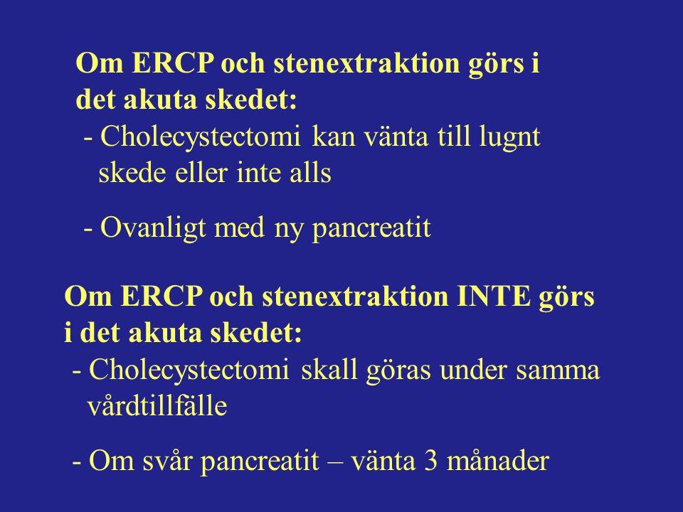 Om ERCP och stenextraktion görs i det akuta skedet: - Cholecystectomi kan vänta till lugnt skede eller inte alls - Ovanligt med ny pancreatit Om ERCP och stenextraktion INTE görs i det akuta skedet: - Cholecystectomi skall göras under samma vårdtillfälle - Om svår pancreatit – vänta 3 månader
