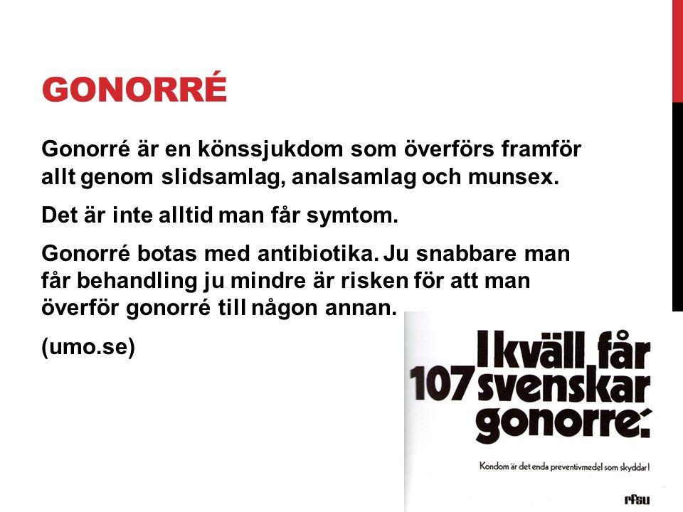 GONORRÉ Gonorré är en könssjukdom som överförs framför allt genom slidsamlag, analsamlag och munsex. Det är inte alltid man får symtom. Gonorré botas