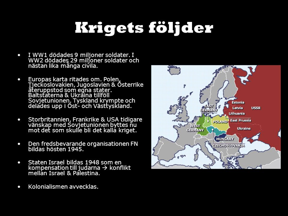 Krigets följder I WW1 dödades 9 miljoner soldater. I WW2 dödades 29 miljoner soldater och nästan lika många civila. Europas karta ritades om. Polen, T