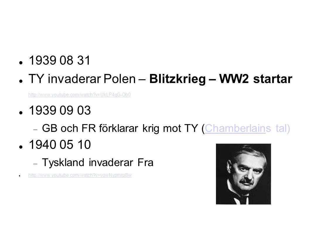 1939 08 31 TY invaderar Polen – Blitzkrieg – WW2 startar http://www.youtube.com/watch v=UkLP4gG-Ob0 http://www.youtube.com/watch v=UkLP4gG-Ob0 1939 09 03  GB och FR förklarar krig mot TY (Chamberlains tal)Chamberlain 1940 05 10  Tyskland invaderar Fra http://www.youtube.com/watch v=vowNypmrpBw