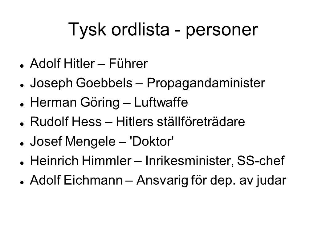 Tysk ordlista - personer Adolf Hitler – Führer Joseph Goebbels – Propagandaminister Herman Göring – Luftwaffe Rudolf Hess – Hitlers ställföreträdare Josef Mengele – Doktor Heinrich Himmler – Inrikesminister, SS-chef Adolf Eichmann – Ansvarig för dep.