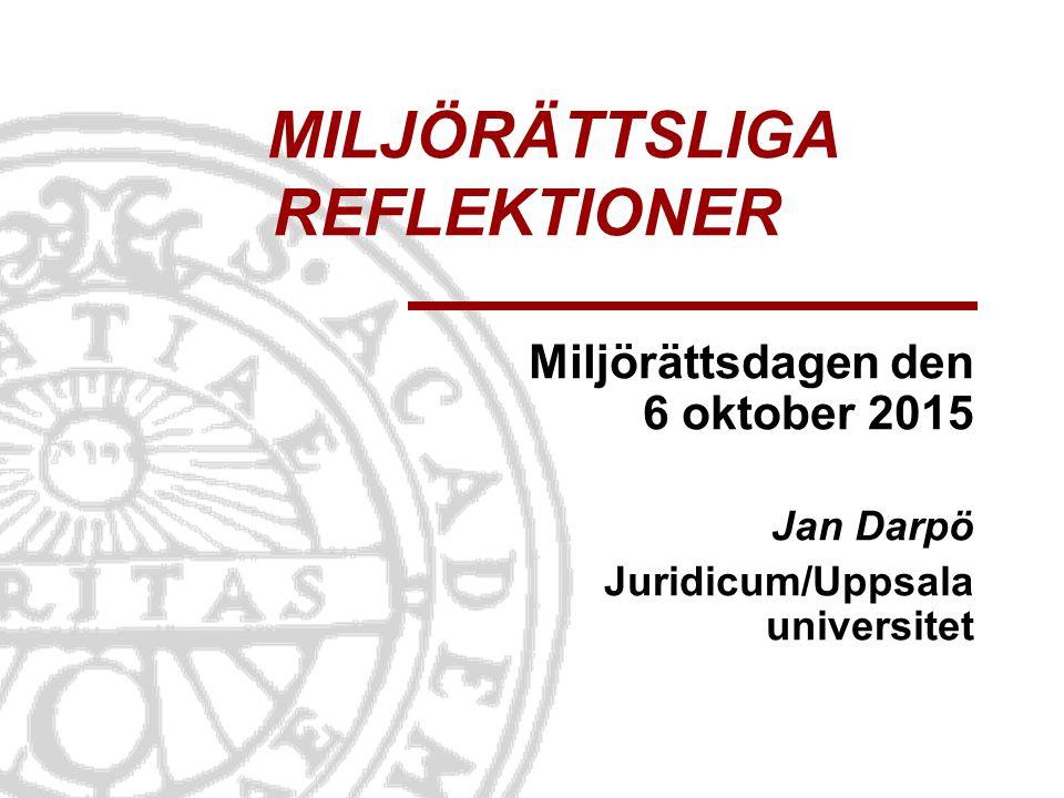 MILJÖRÄTTSLIGA REFLEKTIONER Miljörättsdagen den 6 oktober 2015 Jan Darpö Juridicum/Uppsala universitet