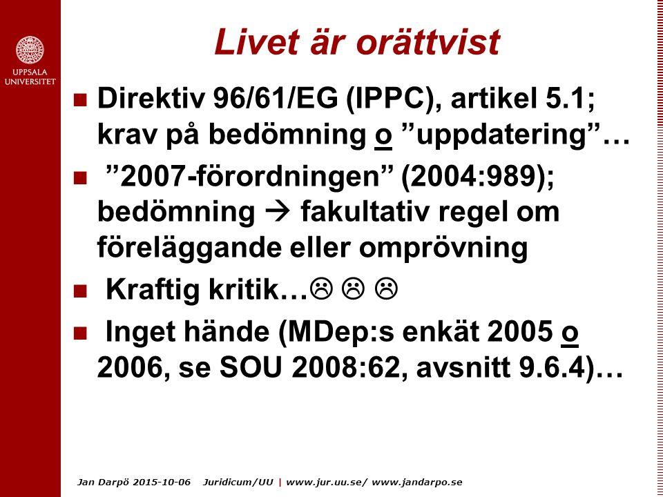 Jan Darpö 2015-10-06 Juridicum/UU | www.jur.uu.se/ www.jandarpo.se Livet är orättvist Direktiv 96/61/EG (IPPC), artikel 5.1; krav på bedömning o uppdatering … 2007-förordningen (2004:989); bedömning  fakultativ regel om föreläggande eller omprövning Kraftig kritik…    Inget hände (MDep:s enkät 2005 o 2006, se SOU 2008:62, avsnitt 9.6.4)…