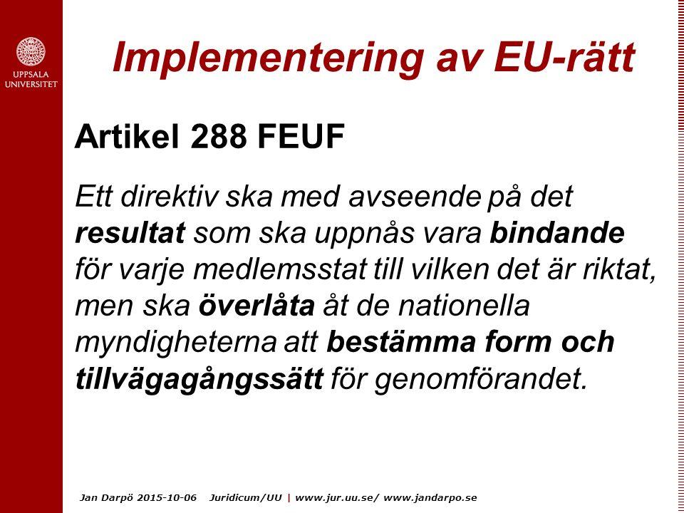 Jan Darpö 2015-10-06 Juridicum/UU | www.jur.uu.se/ www.jandarpo.se Implementering av EU-rätt Artikel 288 FEUF Ett direktiv ska med avseende på det resultat som ska uppnås vara bindande för varje medlemsstat till vilken det är riktat, men ska överlåta åt de nationella myndigheterna att bestämma form och tillvägagångssätt för genomförandet.