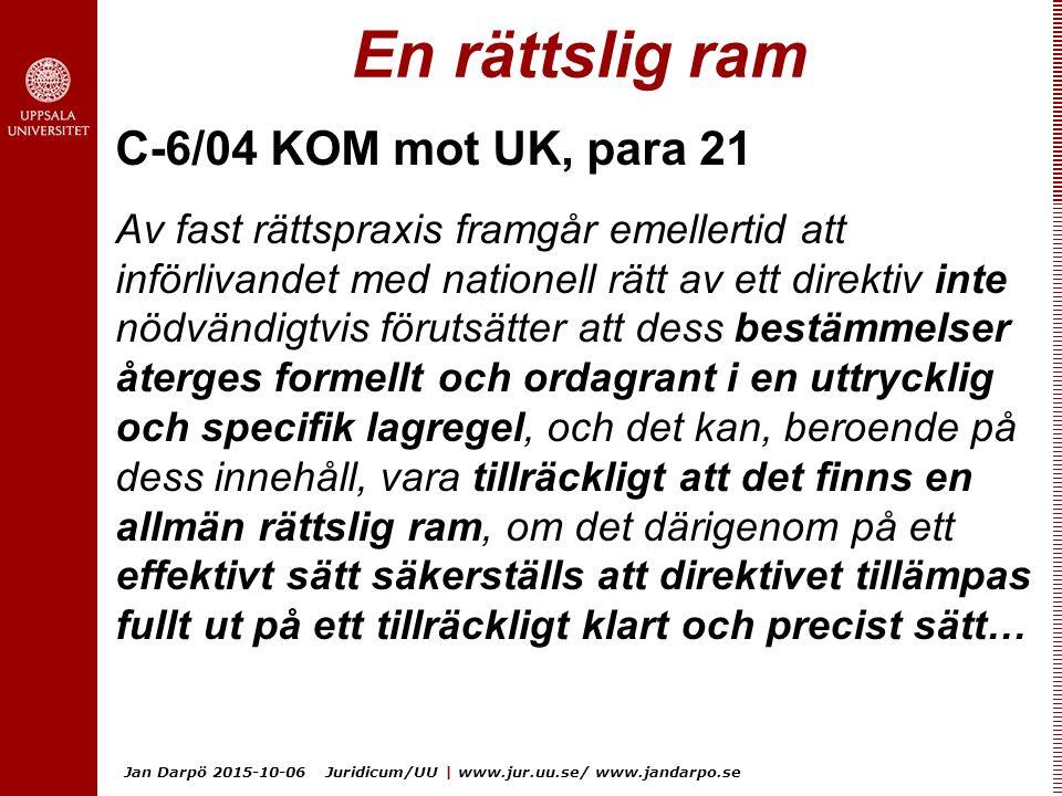 Jan Darpö 2015-10-06 Juridicum/UU | www.jur.uu.se/ www.jandarpo.se En rättslig ram C-6/04 KOM mot UK, para 21 Av fast rättspraxis framgår emellertid att införlivandet med nationell rätt av ett direktiv inte nödvändigtvis förutsätter att dess bestämmelser återges formellt och ordagrant i en uttrycklig och specifik lagregel, och det kan, beroende på dess innehåll, vara tillräckligt att det finns en allmän rättslig ram, om det därigenom på ett effektivt sätt säkerställs att direktivet tillämpas fullt ut på ett tillräckligt klart och precist sätt…