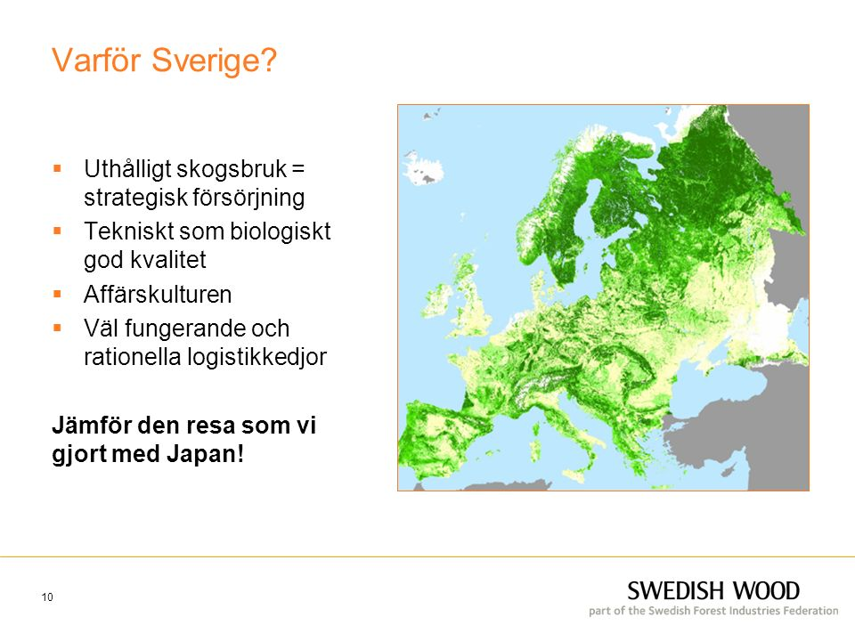 Varför Sverige?  Uthålligt skogsbruk = strategisk försörjning  Tekniskt som biologiskt god kvalitet  Affärskulturen  Väl fungerande och rationella