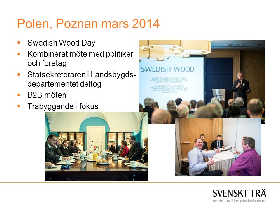 Polen, Poznan mars 2014  Swedish Wood Day  Kombinerat möte med politiker och företag  Statsekreteraren i Landsbygds- departementet deltog  B2B möten  Träbyggande i fokus