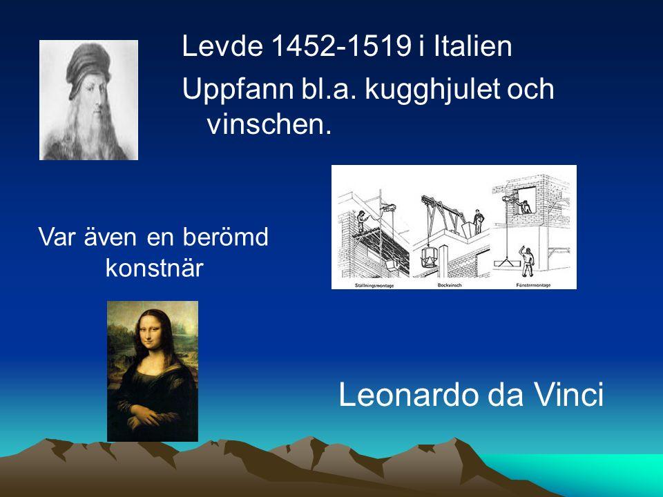 Levde 1452-1519 i Italien Uppfann bl.a. kugghjulet och vinschen. Leonardo da Vinci Var även en berömd konstnär