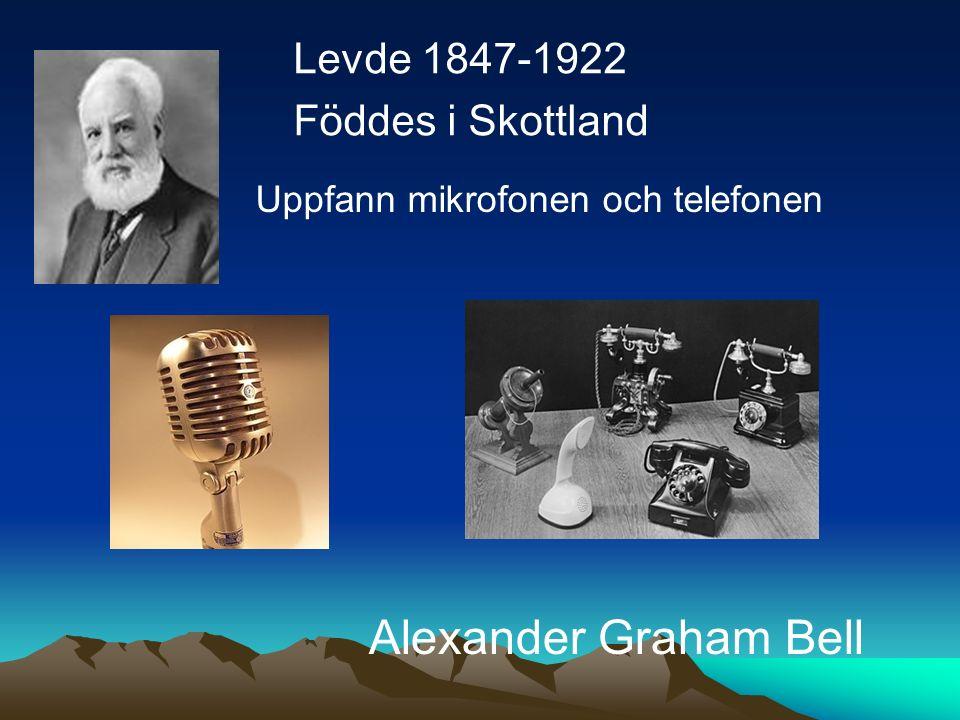 Levde 1847-1922 Föddes i Skottland Alexander Graham Bell Uppfann mikrofonen och telefonen