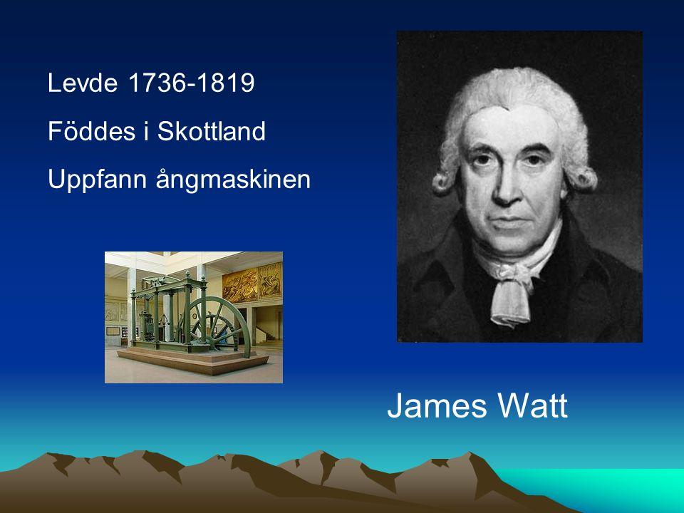 Levde 1736-1819 Föddes i Skottland Uppfann ångmaskinen James Watt