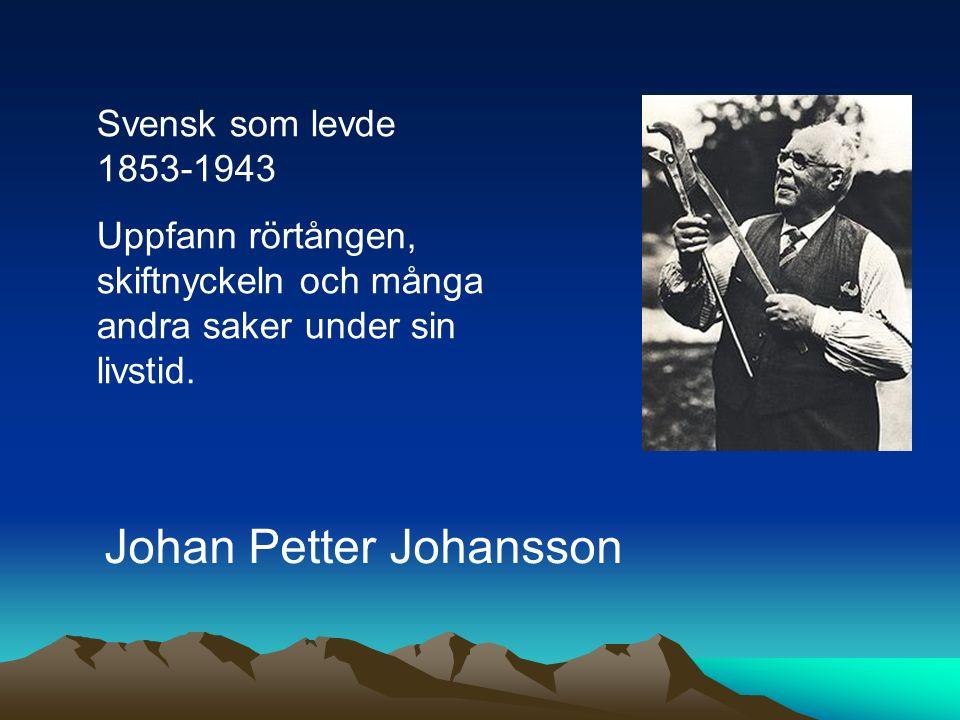 Svensk som levde 1853-1943 Uppfann rörtången, skiftnyckeln och många andra saker under sin livstid. Johan Petter Johansson