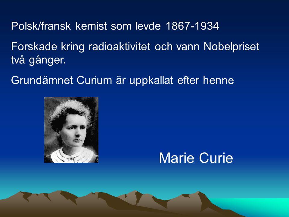 Polsk/fransk kemist som levde 1867-1934 Forskade kring radioaktivitet och vann Nobelpriset två gånger. Grundämnet Curium är uppkallat efter henne Mari