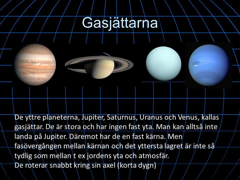 Gasjättarna De yttre planeterna, Jupiter, Saturnus, Uranus och Venus, kallas gasjättar. De är stora och har ingen fast yta. Man kan alltså inte landa