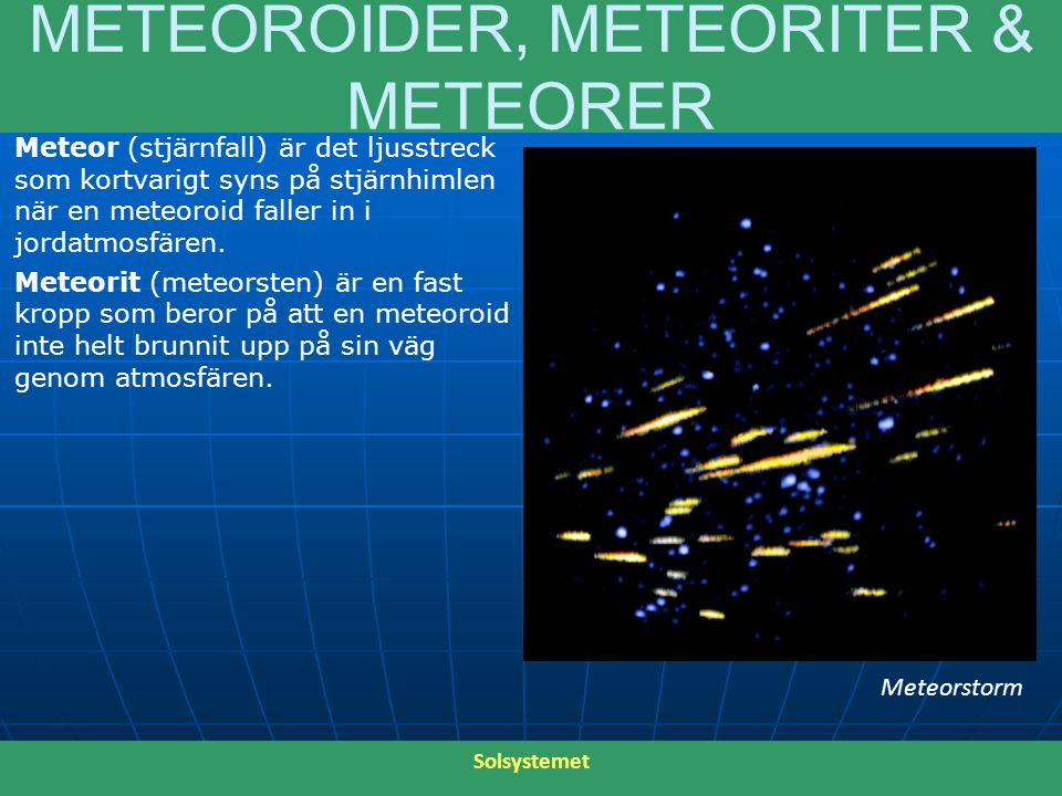 METEOROIDER, METEORITER & METEORER Meteor (stjärnfall) är det ljusstreck som kortvarigt syns på stjärnhimlen när en meteoroid faller in i jordatmosfär