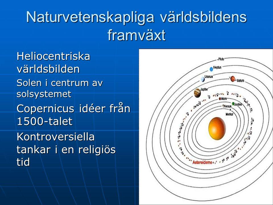 Naturvetenskapliga världsbildens framväxt Heliocentriska världsbilden Solen i centrum av solsystemet Copernicus idéer från 1500-talet Kontroversiella