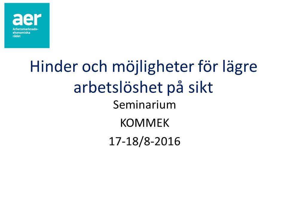 Hinder och möjligheter för lägre arbetslöshet på sikt Seminarium KOMMEK 17-18/8-2016