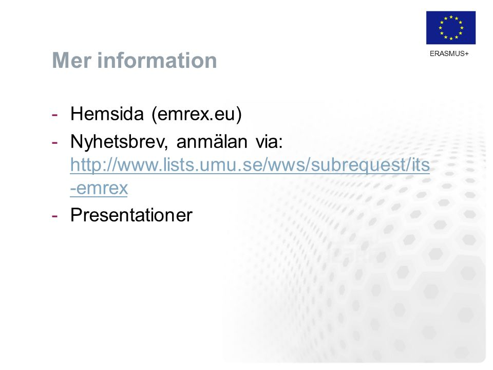 ERASMUS+ Mer information -Hemsida (emrex.eu) -Nyhetsbrev, anmälan via: http://www.lists.umu.se/wws/subrequest/its -emrex http://www.lists.umu.se/wws/subrequest/its -emrex -Presentationer