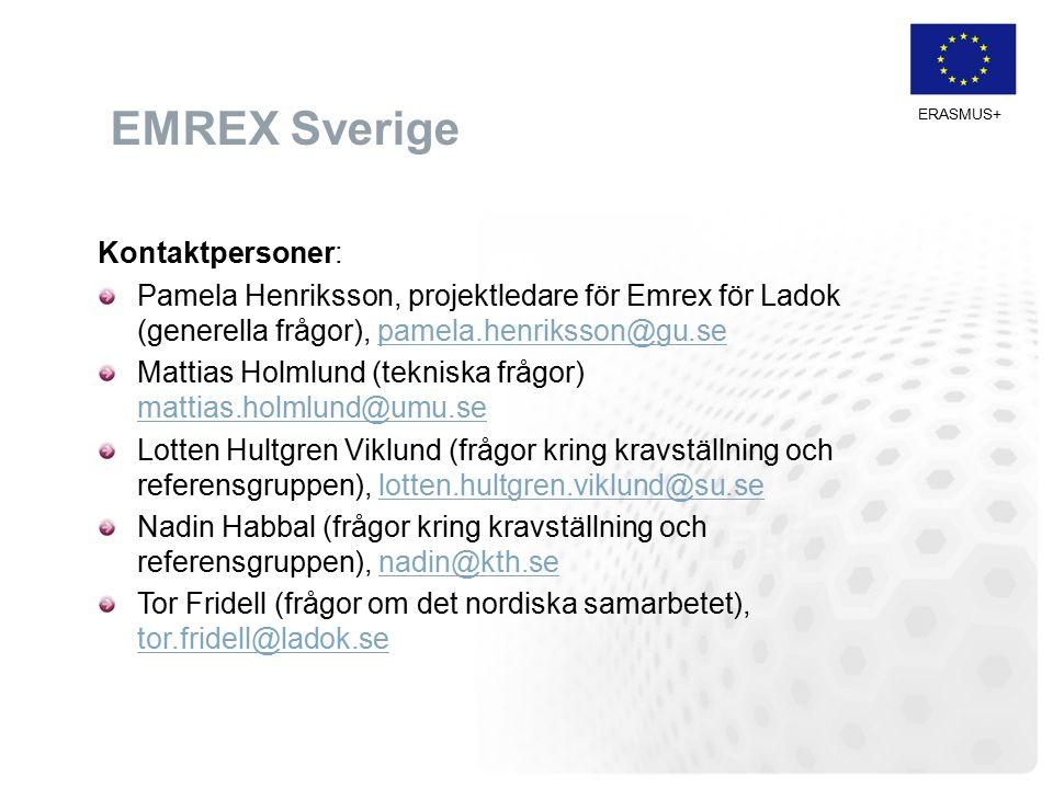 ERASMUS+ EMREX Sverige Kontaktpersoner: Pamela Henriksson, projektledare för Emrex för Ladok (generella frågor), pamela.henriksson@gu.sepamela.henriksson@gu.se Mattias Holmlund (tekniska frågor) mattias.holmlund@umu.se mattias.holmlund@umu.se Lotten Hultgren Viklund (frågor kring kravställning och referensgruppen), lotten.hultgren.viklund@su.selotten.hultgren.viklund@su.se Nadin Habbal (frågor kring kravställning och referensgruppen), nadin@kth.senadin@kth.se Tor Fridell (frågor om det nordiska samarbetet), tor.fridell@ladok.se tor.fridell@ladok.se