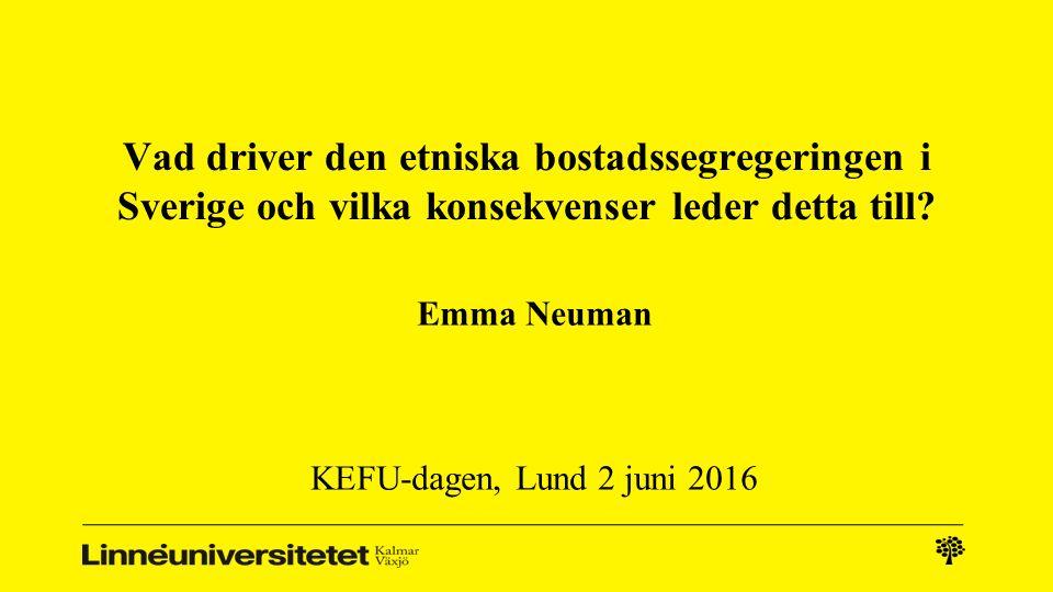 Vad driver den etniska bostadssegregeringen i Sverige och vilka konsekvenser leder detta till? Emma Neuman KEFU-dagen, Lund 2 juni 2016