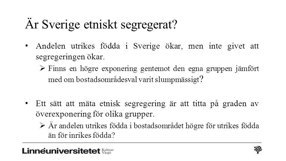 Är Sverige etniskt segregerat? Andelen utrikes födda i Sverige ökar, men inte givet att segregeringen ökar.  Finns en högre exponering gentemot den e