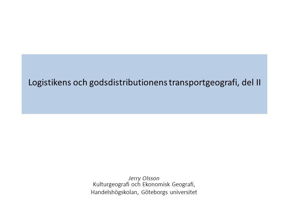 Logistikens och godsdistributionens transportgeografi, del II Jerry Olsson Kulturgeografi och Ekonomisk Geografi, Handelshögskolan, Göteborgs universi