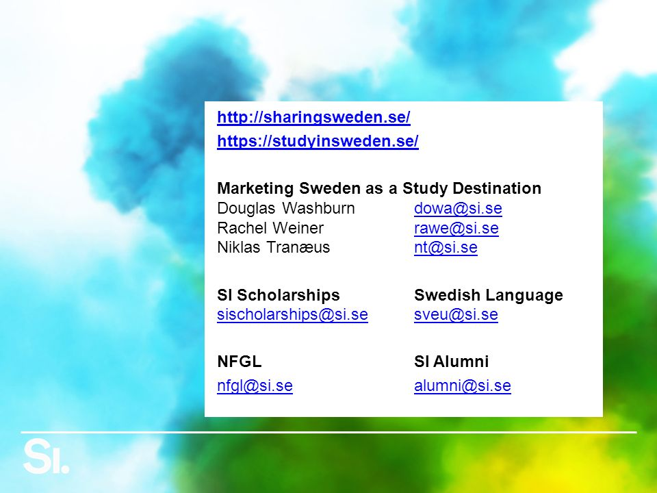 http://sharingsweden.se/ https://studyinsweden.se/ Marketing Sweden as a Study Destination Douglas Washburndowa@si.se Rachel Weinerrawe@si.se Niklas Tranæusnt@si.sedowa@si.serawe@si.sent@si.se SI ScholarshipsSwedish Language sischolarships@si.sesveu@si.se sischolarships@si.sesveu@si.se NFGLSI Alumni nfgl@si.sealumni@si.se