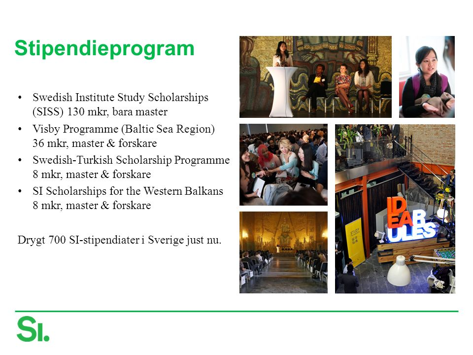 Stipendieprogram Swedish Institute Study Scholarships (SISS) 130 mkr, bara master Visby Programme (Baltic Sea Region) 36 mkr, master & forskare Swedish-Turkish Scholarship Programme 8 mkr, master & forskare SI Scholarships for the Western Balkans 8 mkr, master & forskare Drygt 700 SI-stipendiater i Sverige just nu.
