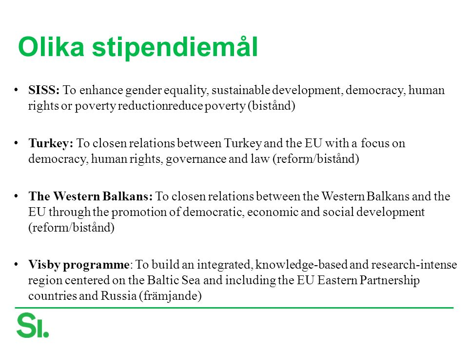 Olika stipendiemål SISS: To enhance gender equality, sustainable development, democracy, human rights or poverty reductionreduce poverty (bistånd) Turkey: To closen relations between Turkey and the EU with a focus on democracy, human rights, governance and law (reform/bistånd) The Western Balkans: To closen relations between the Western Balkans and the EU through the promotion of democratic, economic and social development (reform/bistånd) Visby programme: To build an integrated, knowledge-based and research-intense region centered on the Baltic Sea and including the EU Eastern Partnership countries and Russia (främjande)