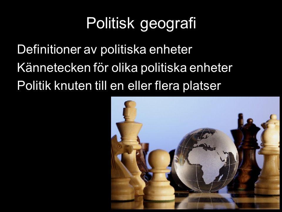 Politisk geografi Definitioner av politiska enheter Kännetecken för olika politiska enheter Politik knuten till en eller flera platser