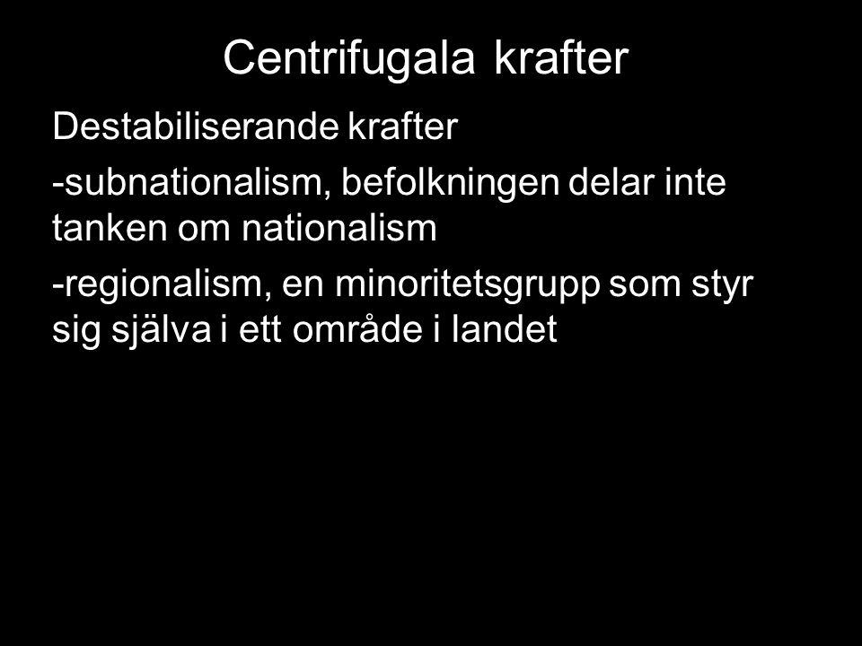 Centrifugala krafter Destabiliserande krafter -subnationalism, befolkningen delar inte tanken om nationalism -regionalism, en minoritetsgrupp som styr sig själva i ett område i landet