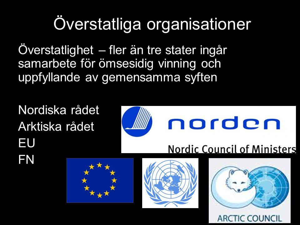 Överstatliga organisationer Överstatlighet – fler än tre stater ingår samarbete för ömsesidig vinning och uppfyllande av gemensamma syften Nordiska rådet Arktiska rådet EU FN